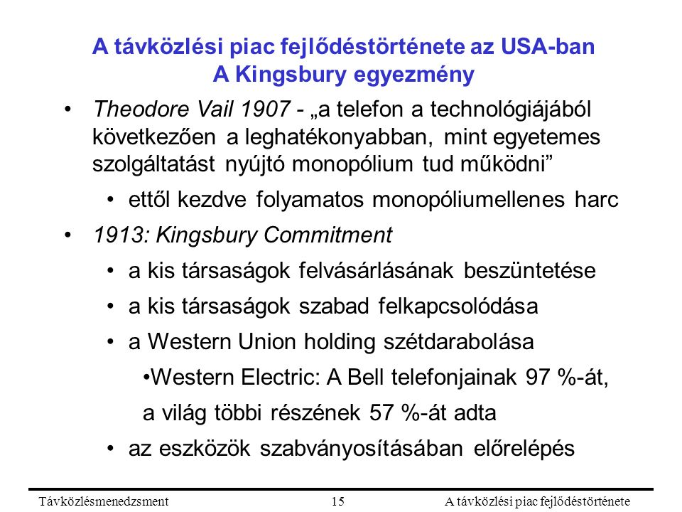 """TávközlésmenedzsmentA távközlési piac fejlődéstörténete15 A távközlési piac fejlődéstörténete az USA-ban A Kingsbury egyezmény Theodore Vail 1907 - """"a telefon a technológiájából következően a leghatékonyabban, mint egyetemes szolgáltatást nyújtó monopólium tud működni ettől kezdve folyamatos monopóliumellenes harc 1913: Kingsbury Commitment a kis társaságok felvásárlásának beszüntetése a kis társaságok szabad felkapcsolódása a Western Union holding szétdarabolása Western Electric: A Bell telefonjainak 97 %-át, a világ többi részének 57 %-át adta az eszközök szabványosításában előrelépés"""