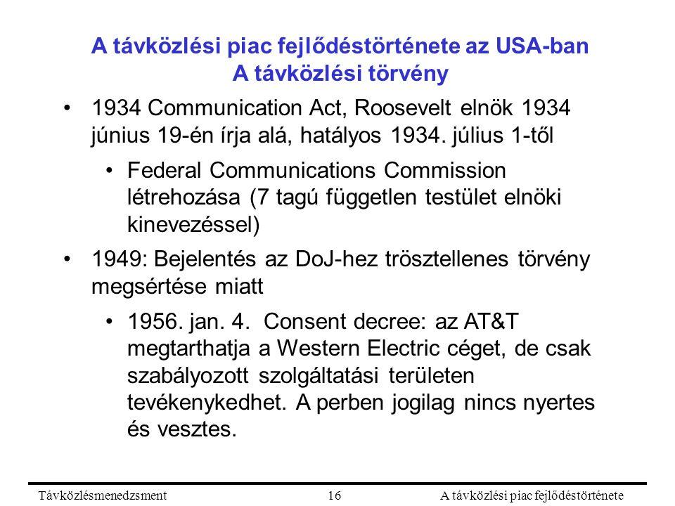 TávközlésmenedzsmentA távközlési piac fejlődéstörténete16 A távközlési piac fejlődéstörténete az USA-ban A távközlési törvény 1934 Communication Act, Roosevelt elnök 1934 június 19-én írja alá, hatályos 1934.