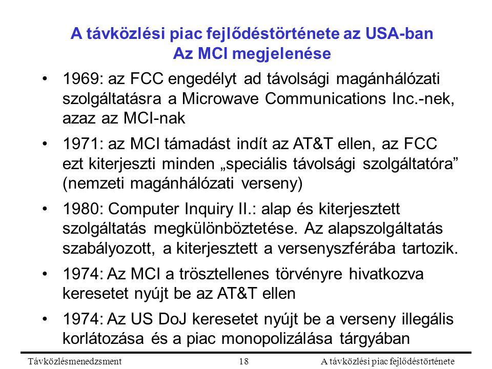 """TávközlésmenedzsmentA távközlési piac fejlődéstörténete18 A távközlési piac fejlődéstörténete az USA-ban Az MCI megjelenése 1969: az FCC engedélyt ad távolsági magánhálózati szolgáltatásra a Microwave Communications Inc.-nek, azaz az MCI-nak 1971: az MCI támadást indít az AT&T ellen, az FCC ezt kiterjeszti minden """"speciális távolsági szolgáltatóra (nemzeti magánhálózati verseny) 1980: Computer Inquiry II.: alap és kiterjesztett szolgáltatás megkülönböztetése."""