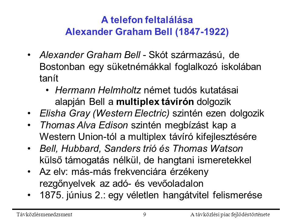 TávközlésmenedzsmentA távközlési piac fejlődéstörténete9 A telefon feltalálása Alexander Graham Bell (1847-1922) Alexander Graham Bell - Skót származású, de Bostonban egy süketnémákkal foglalkozó iskolában tanít Hermann Helmholtz német tudós kutatásai alapján Bell a multiplex távírón dolgozik Elisha Gray (Western Electric) szintén ezen dolgozik Thomas Alva Edison szintén megbízást kap a Western Union-tól a multiplex távíró kifejlesztésére Bell, Hubbard, Sanders trió és Thomas Watson külső támogatás nélkül, de hangtani ismeretekkel Az elv: más-más frekvenciára érzékeny rezgőnyelvek az adó- és vevőoladalon 1875.