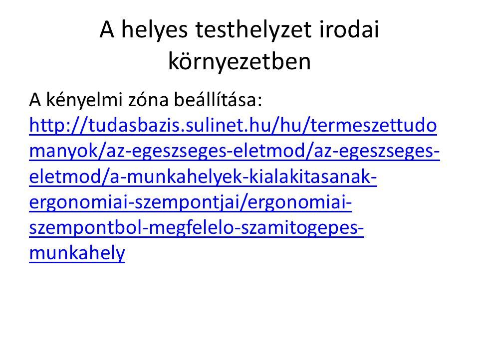 A helyes testhelyzet irodai környezetben A kényelmi zóna beállítása: http://tudasbazis.sulinet.hu/hu/termeszettudo manyok/az-egeszseges-eletmod/az-egeszseges- eletmod/a-munkahelyek-kialakitasanak- ergonomiai-szempontjai/ergonomiai- szempontbol-megfelelo-szamitogepes- munkahely http://tudasbazis.sulinet.hu/hu/termeszettudo manyok/az-egeszseges-eletmod/az-egeszseges- eletmod/a-munkahelyek-kialakitasanak- ergonomiai-szempontjai/ergonomiai- szempontbol-megfelelo-szamitogepes- munkahely