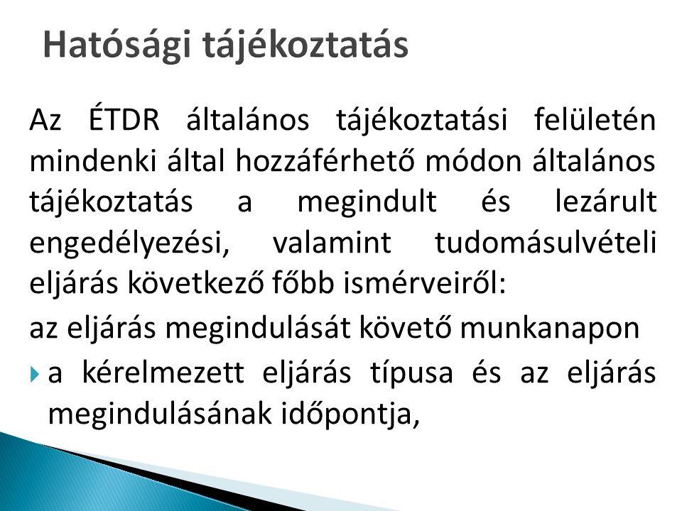 Az ÉTDR általános tájékoztatási felületén mindenki által hozzáférhető módon általános tájékoztatás a megindult és lezárult engedélyezési, valamint tudomásulvételi eljárás következő főbb ismérveiről: az eljárás megindulását követő munkanapon  a kérelmezett eljárás típusa és az eljárás megindulásának időpontja,