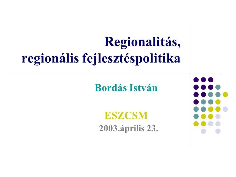 Regionalitás, regionális fejlesztéspolitika Bordás István ESZCSM 2003.április 23.