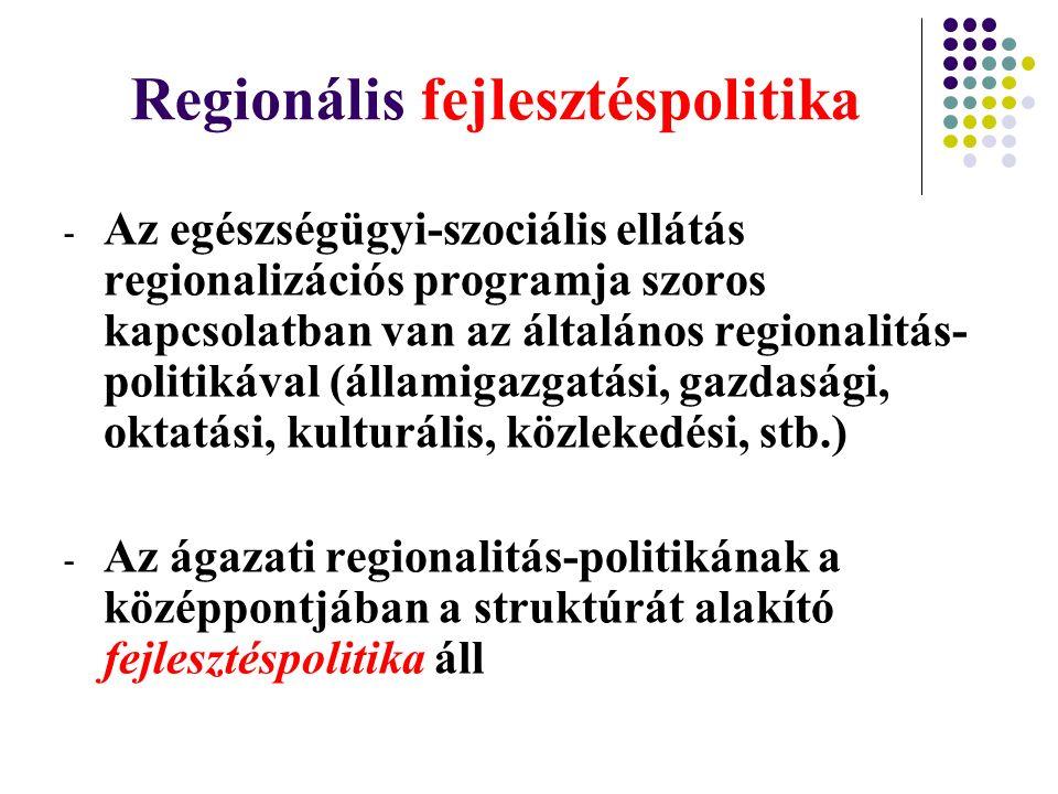 Regionális fejlesztéspolitika - Az egészségügyi-szociális ellátás regionalizációs programja szoros kapcsolatban van az általános regionalitás- politikával (államigazgatási, gazdasági, oktatási, kulturális, közlekedési, stb.) - Az ágazati regionalitás-politikának a középpontjában a struktúrát alakító fejlesztéspolitika áll