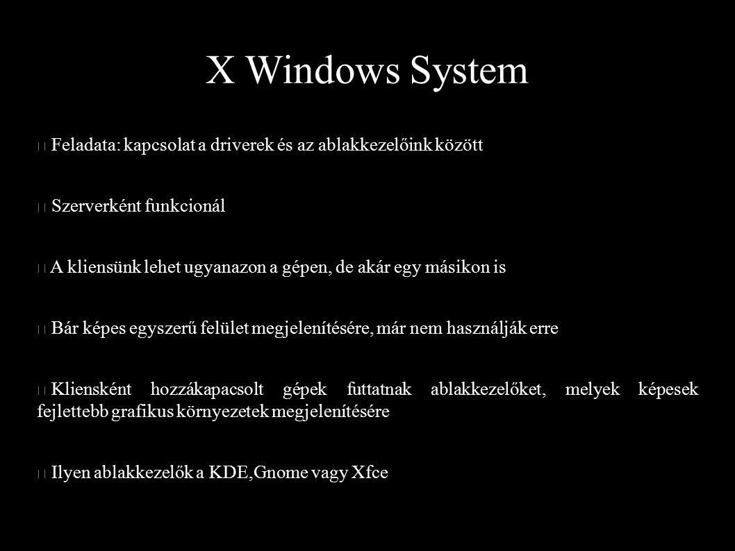 X Windows System Feladata: kapcsolat a driverek és az ablakkezelőink között Szerverként funkcionál A kliensünk lehet ugyanazon a gépen, de akár egy má
