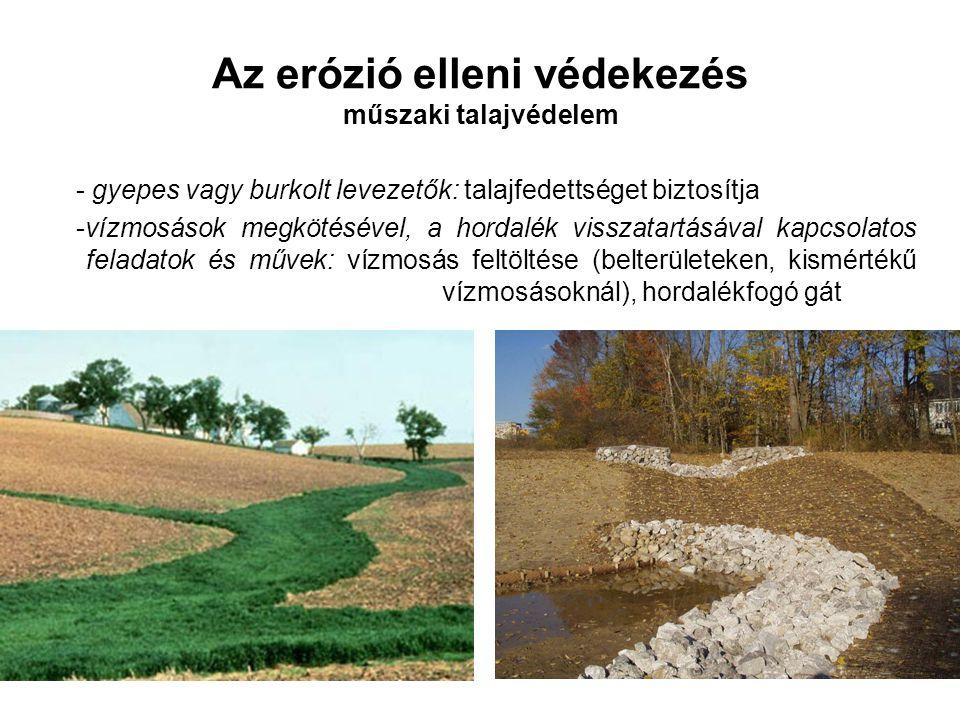 Az erózió elleni védekezés műszaki talajvédelem - gyepes vagy burkolt levezetők: talajfedettséget biztosítja -vízmosások megkötésével, a hordalék visszatartásával kapcsolatos feladatok és művek: vízmosás feltöltése (belterületeken, kismértékű vízmosásoknál), hordalékfogó gát