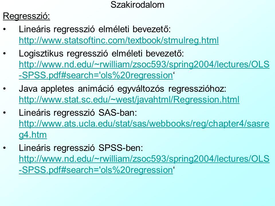 Szakirodalom Regresszió: Lineáris regresszió elméleti bevezető: http://www.statsoftinc.com/textbook/stmulreg.html http://www.statsoftinc.com/textbook/stmulreg.html Logisztikus regresszió elméleti bevezető: http://www.nd.edu/~rwilliam/zsoc593/spring2004/lectures/OLS -SPSS.pdf#search= ols%20regression' http://www.nd.edu/~rwilliam/zsoc593/spring2004/lectures/OLS -SPSS.pdf#search= ols%20regression Java appletes animáció egyváltozós regresszióhoz: http://www.stat.sc.edu/~west/javahtml/Regression.html http://www.stat.sc.edu/~west/javahtml/Regression.html Lineáris regresszió SAS-ban: http://www.ats.ucla.edu/stat/sas/webbooks/reg/chapter4/sasre g4.htm http://www.ats.ucla.edu/stat/sas/webbooks/reg/chapter4/sasre g4.htm Lineáris regresszió SPSS-ben: http://www.nd.edu/~rwilliam/zsoc593/spring2004/lectures/OLS -SPSS.pdf#search= ols%20regression' http://www.nd.edu/~rwilliam/zsoc593/spring2004/lectures/OLS -SPSS.pdf#search= ols%20regression