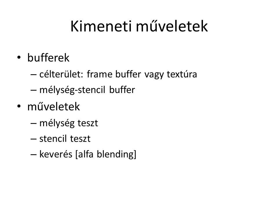 Kimeneti műveletek bufferek – célterület: frame buffer vagy textúra – mélység-stencil buffer műveletek – mélység teszt – stencil teszt – keverés [alfa