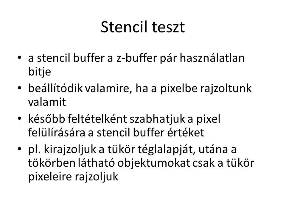Stencil teszt a stencil buffer a z-buffer pár használatlan bitje beállítódik valamire, ha a pixelbe rajzoltunk valamit később feltételként szabhatjuk a pixel felülírására a stencil buffer értéket pl.