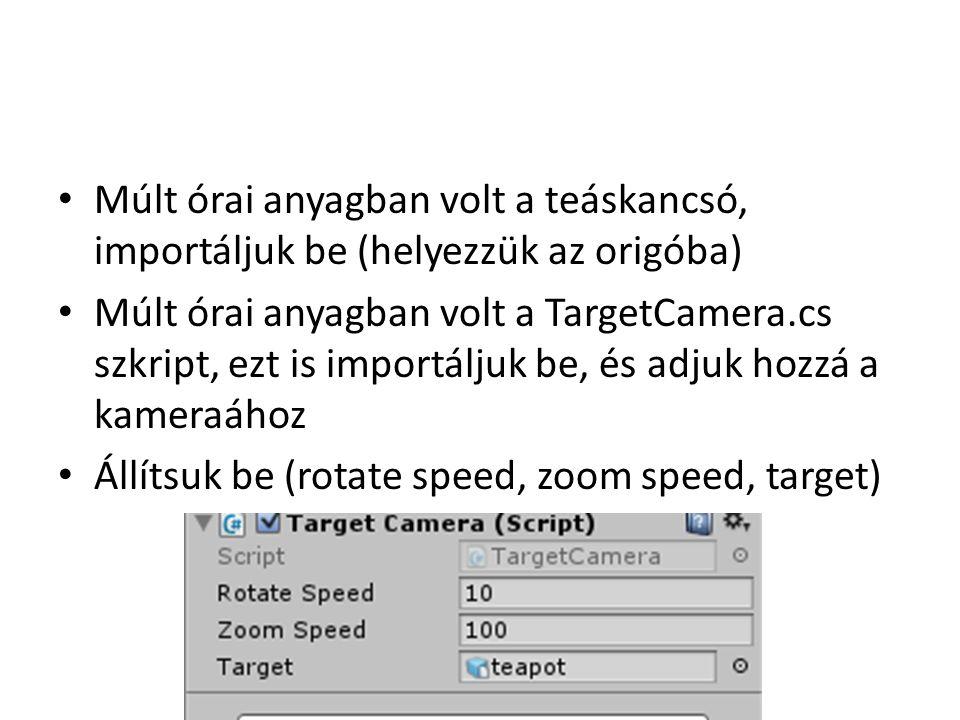 Múlt órai anyagban volt a teáskancsó, importáljuk be (helyezzük az origóba) Múlt órai anyagban volt a TargetCamera.cs szkript, ezt is importáljuk be, és adjuk hozzá a kameraához Állítsuk be (rotate speed, zoom speed, target)
