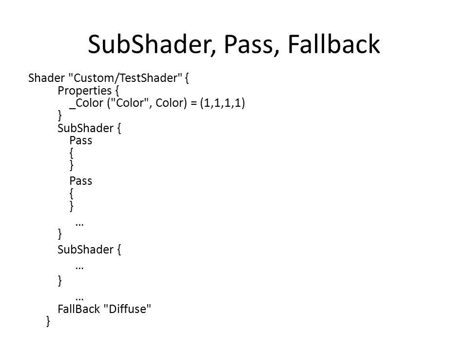 SubShader, Pass, Fallback Shader Custom/TestShader { Properties { _Color ( Color , Color) = (1,1,1,1) } SubShader { Pass { } Pass { } … } SubShader { … } … FallBack Diffuse }