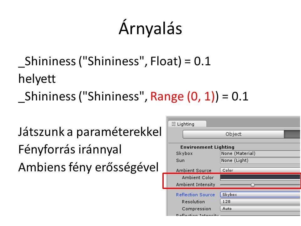 Árnyalás _Shininess ( Shininess , Float) = 0.1 helyett _Shininess ( Shininess , Range (0, 1)) = 0.1 Játszunk a paraméterekkel Fényforrás iránnyal Ambiens fény erősségével