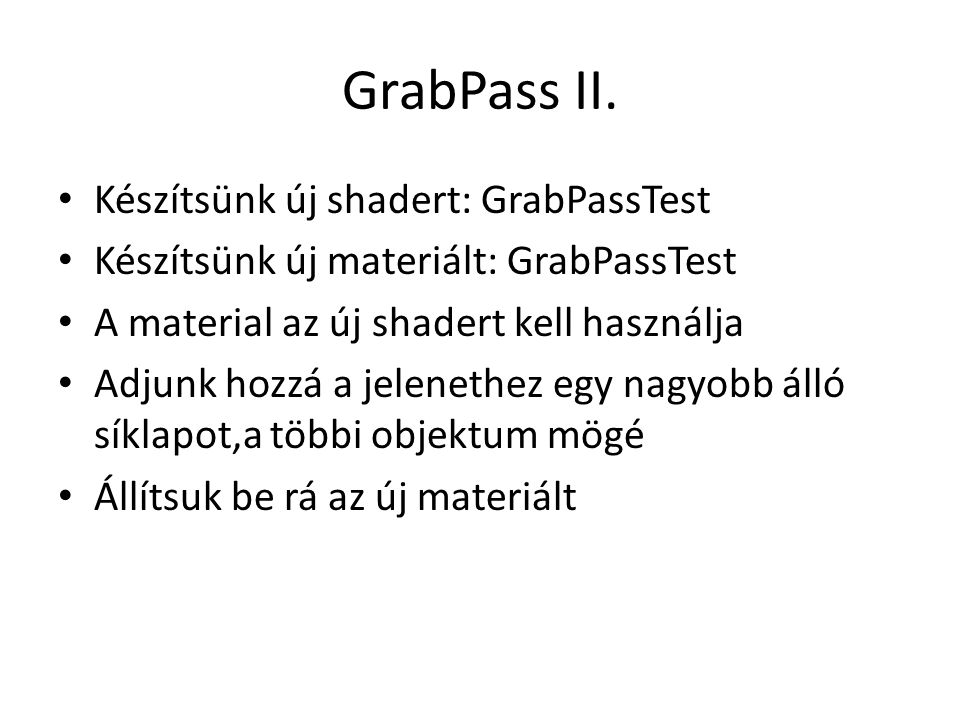 GrabPass II. Készítsünk új shadert: GrabPassTest Készítsünk új materiált: GrabPassTest A material az új shadert kell használja Adjunk hozzá a jeleneth