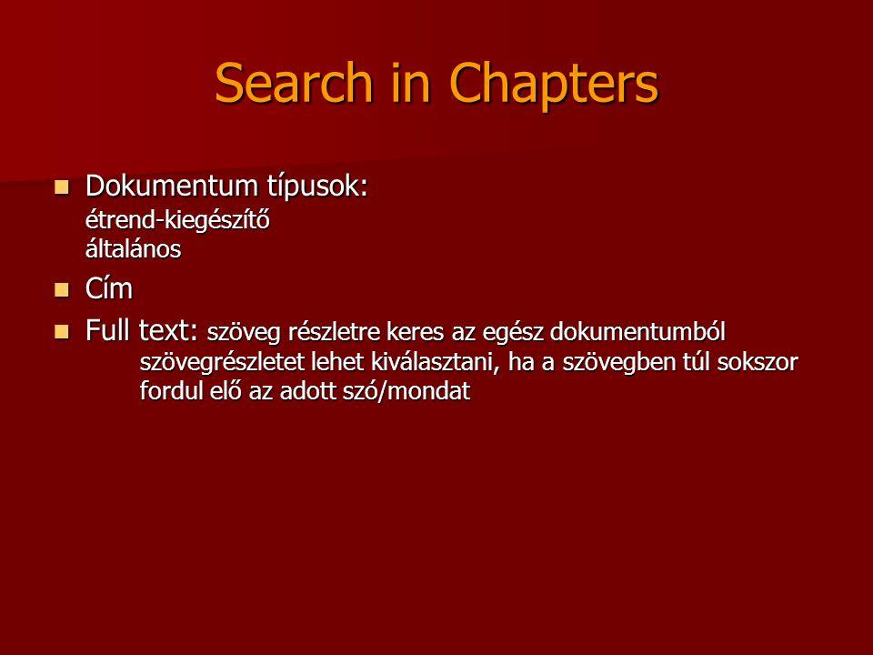 Search in Chapters Dokumentum típusok: étrend-kiegészítő általános Dokumentum típusok: étrend-kiegészítő általános Cím Cím Full text: szöveg részletre keres az egész dokumentumból szövegrészletet lehet kiválasztani, ha a szövegben túl sokszor fordul elő az adott szó/mondat Full text: szöveg részletre keres az egész dokumentumból szövegrészletet lehet kiválasztani, ha a szövegben túl sokszor fordul elő az adott szó/mondat