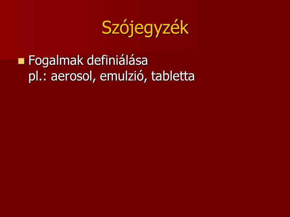 Szójegyzék Fogalmak definiálása pl.: aerosol, emulzió, tabletta Fogalmak definiálása pl.: aerosol, emulzió, tabletta