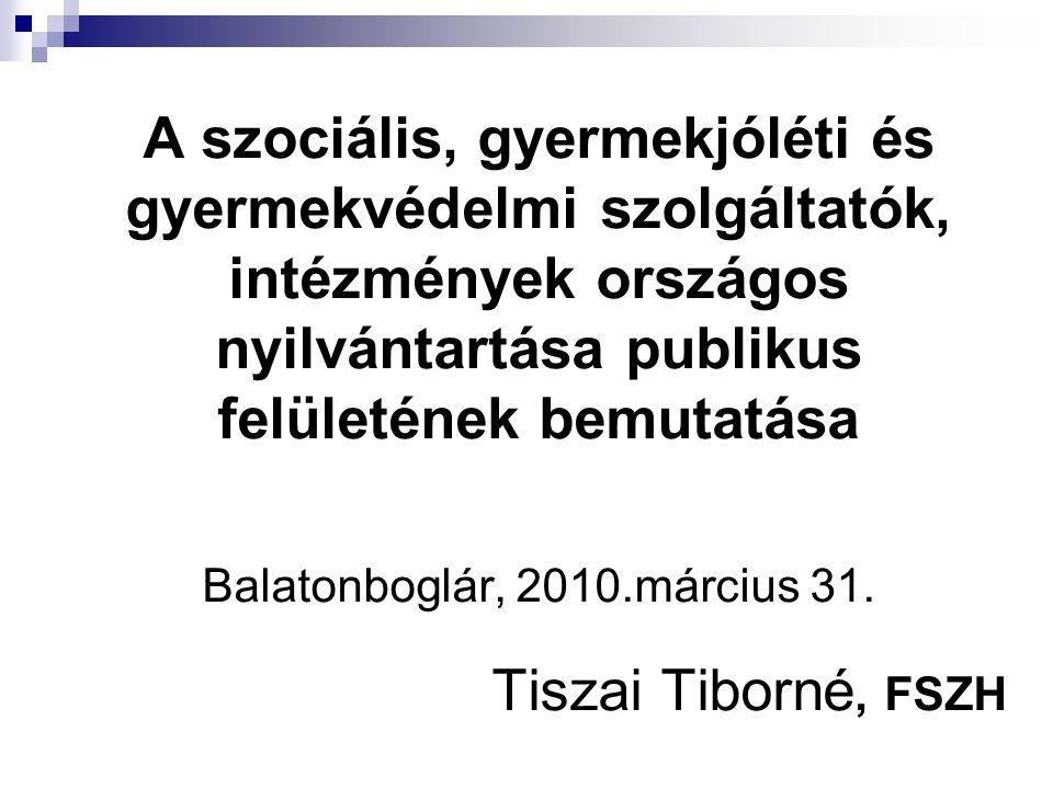 A szociális, gyermekjóléti és gyermekvédelmi szolgáltatók, intézmények országos nyilvántartása publikus felületének bemutatása Balatonboglár, 2010.március 31.