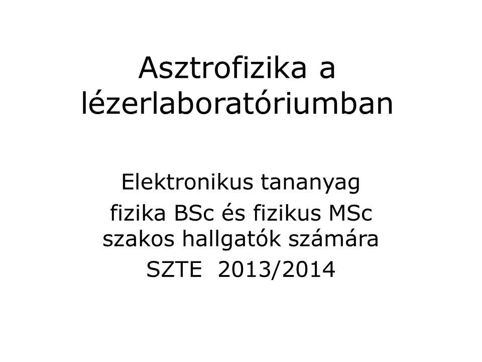 Asztrofizika a lézerlaboratóriumban Elektronikus tananyag fizika BSc és fizikus MSc szakos hallgatók számára SZTE 2013/2014