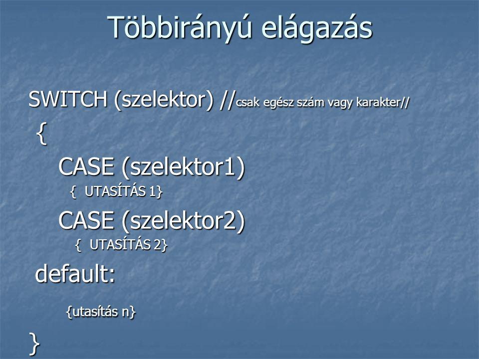 Többirányú elágazás SWITCH (szelektor) // csak egész szám vagy karakter// { CASE (szelektor1) CASE (szelektor1) { UTASÍTÁS 1} { UTASÍTÁS 1} CASE (szelektor2) CASE (szelektor2) { UTASÍTÁS 2} { UTASÍTÁS 2} default: default: {utasítás n} {utasítás n}}