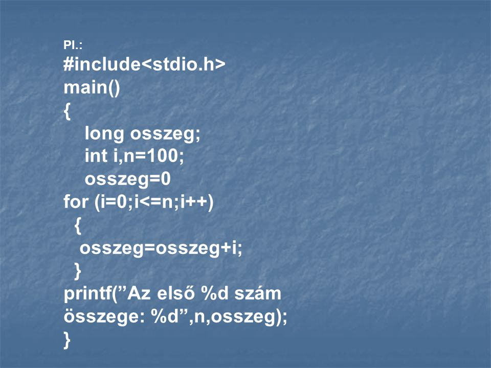 "Pl.: #include main() { long osszeg; int i,n=100; osszeg=0 for (i=0;i<=n;i++) { osszeg=osszeg+i; } printf(""Az első %d szám összege: %d"",n,osszeg); }"
