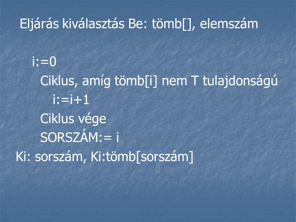 Eljárás kiválasztás Be: tömb[], elemszám i:=0 Ciklus, amíg tömb[i] nem T tulajdonságú i:=i+1 Ciklus vége SORSZÁM:= i Ki: sorszám, Ki:tömb[sorszám]