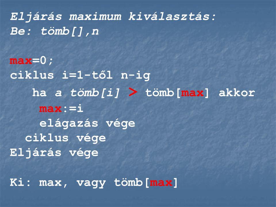 Eljárás maximum kiválasztás: Be: tömb[],n max=0; ciklus i=1-től n-ig ha a tömb[i] > tömb[max] akkor max:=i elágazás vége ciklus vége Eljárás vége Ki: max, vagy tömb[max]