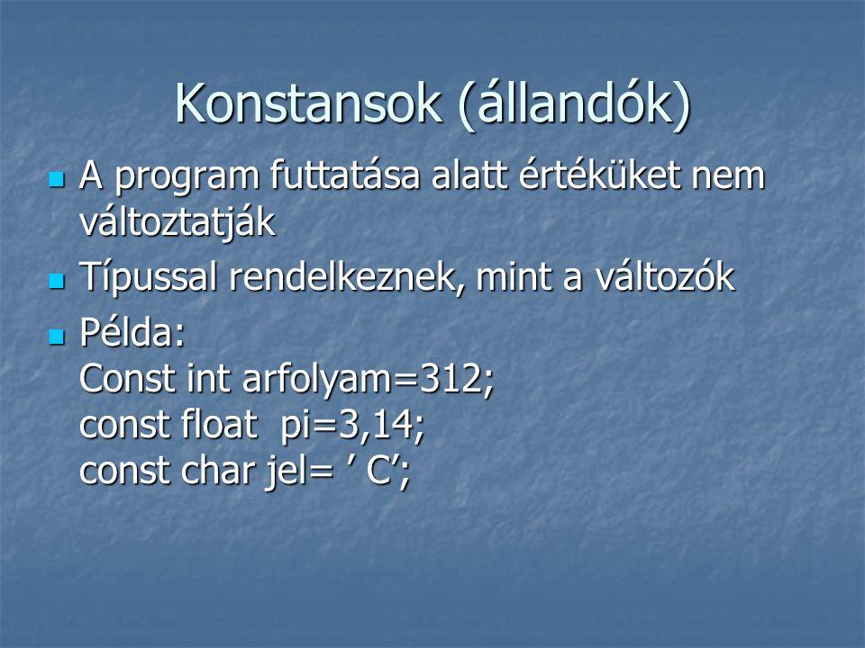 Konstansok (állandók) A program futtatása alatt értéküket nem változtatják A program futtatása alatt értéküket nem változtatják Típussal rendelkeznek, mint a változók Típussal rendelkeznek, mint a változók Példa: Const int arfolyam=312; const float pi=3,14; const char jel= ' C'; Példa: Const int arfolyam=312; const float pi=3,14; const char jel= ' C';