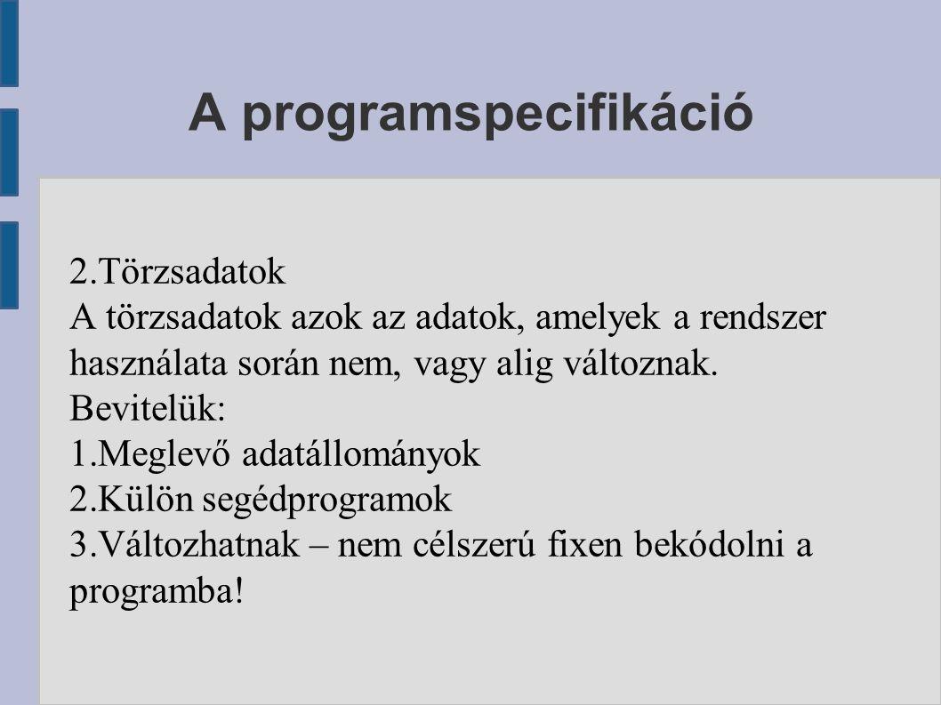 A programspecifikáció 2.Törzsadatok A törzsadatok azok az adatok, amelyek a rendszer használata során nem, vagy alig változnak.