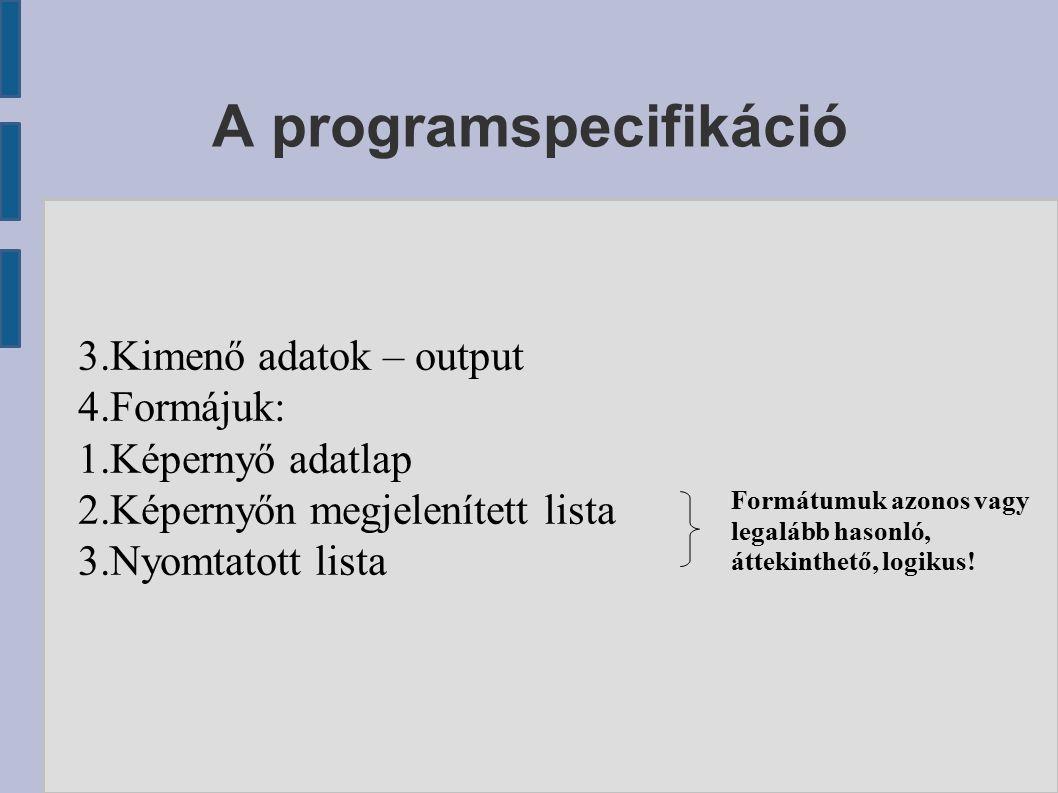 A programspecifikáció 3.Kimenő adatok – output 4.Formájuk: 1.Képernyő adatlap 2.Képernyőn megjelenített lista 3.Nyomtatott lista Formátumuk azonos vagy legalább hasonló, áttekinthető, logikus!