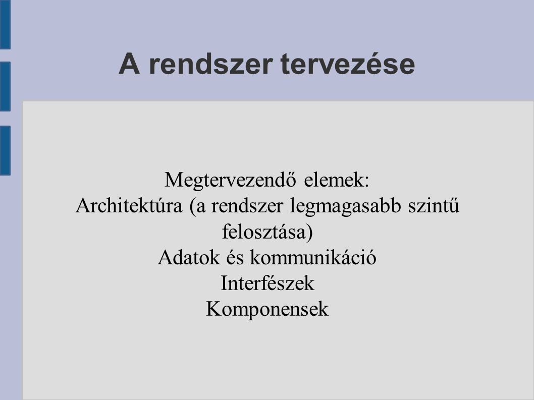 A rendszer tervezése Megtervezendő elemek: Architektúra (a rendszer legmagasabb szintű felosztása) Adatok és kommunikáció Interfészek Komponensek