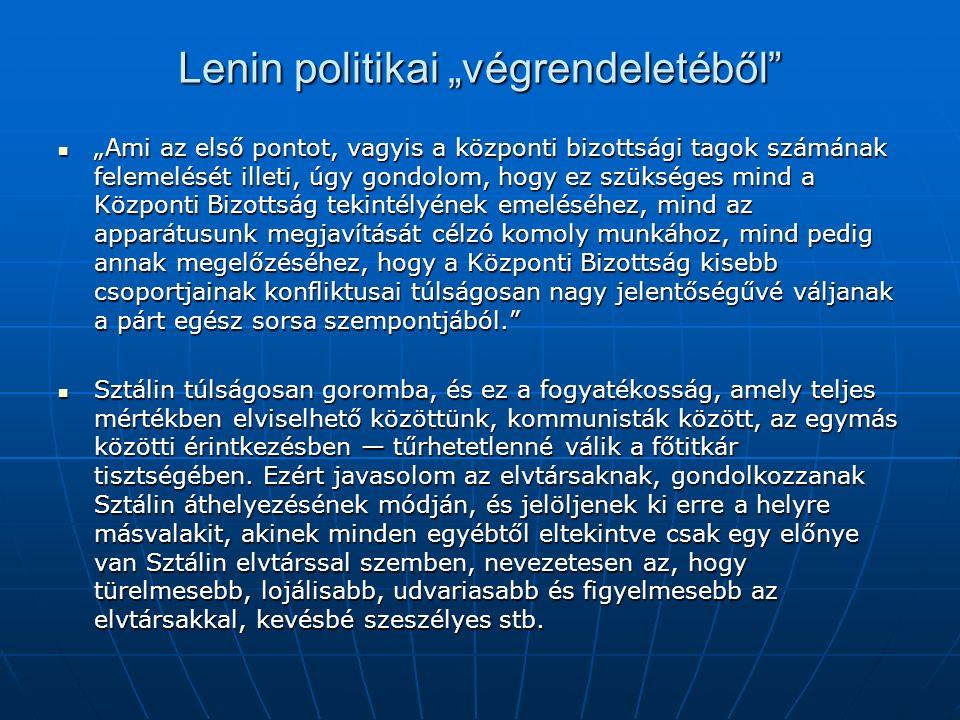 """Lenin politikai """"végrendeletéből """"Ami az első pontot, vagyis a központi bizottsági tagok számának felemelését illeti, úgy gondolom, hogy ez szükséges mind a Központi Bizottság tekintélyének emeléséhez, mind az apparátusunk megjavítását célzó komoly munkához, mind pedig annak megelőzéséhez, hogy a Központi Bizottság kisebb csoportjainak konfliktusai túlságosan nagy jelentőségűvé váljanak a párt egész sorsa szempontjából. """"Ami az első pontot, vagyis a központi bizottsági tagok számának felemelését illeti, úgy gondolom, hogy ez szükséges mind a Központi Bizottság tekintélyének emeléséhez, mind az apparátusunk megjavítását célzó komoly munkához, mind pedig annak megelőzéséhez, hogy a Központi Bizottság kisebb csoportjainak konfliktusai túlságosan nagy jelentőségűvé váljanak a párt egész sorsa szempontjából. Sztálin túlságosan goromba, és ez a fogyatékosság, amely teljes mértékben elviselhető közöttünk, kommunisták között, az egymás közötti érintkezésben — tűrhetetlenné válik a főtitkár tisztségében."""