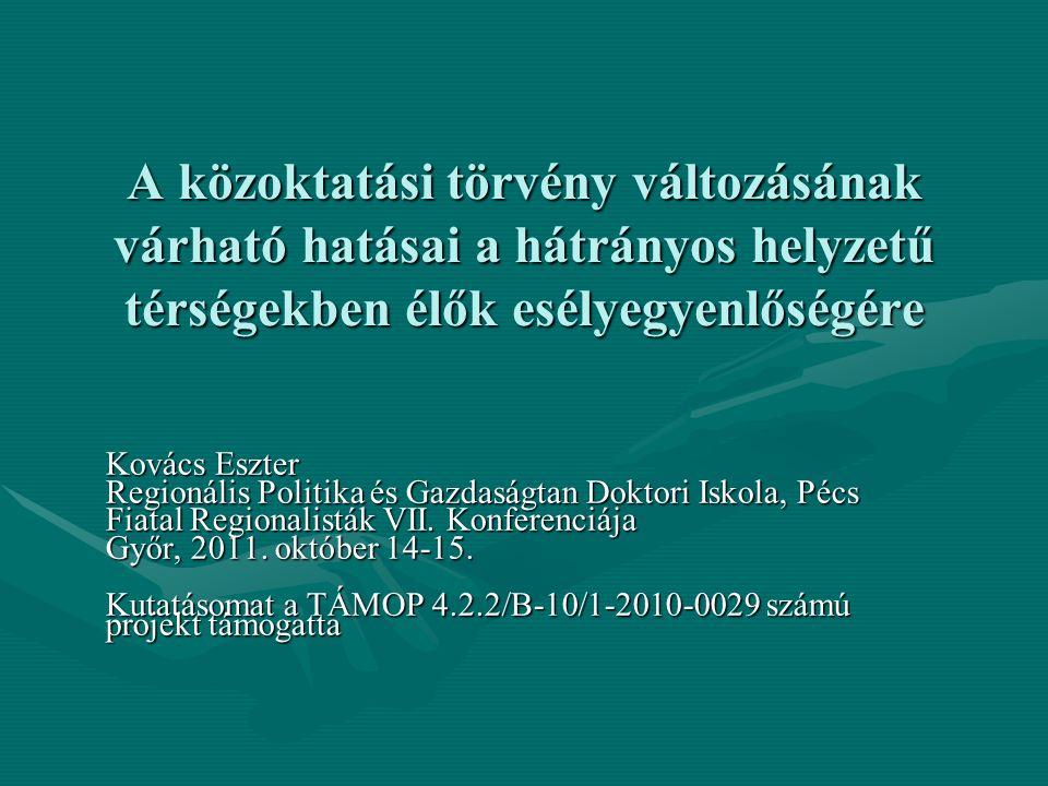 A közoktatási törvény változásának várható hatásai a hátrányos helyzetű térségekben élők esélyegyenlőségére Kovács Eszter Regionális Politika és Gazdaságtan Doktori Iskola, Pécs Fiatal Regionalisták VII.