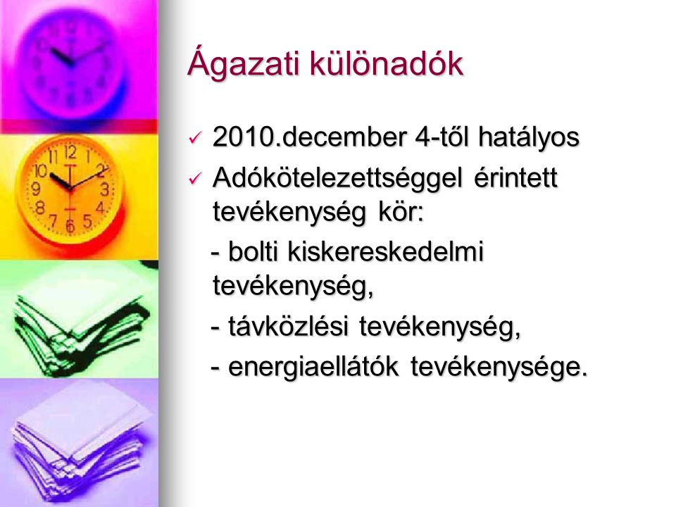 Ágazati különadók 2010.december 4-től hatályos 2010.december 4-től hatályos Adókötelezettséggel érintett tevékenység kör: Adókötelezettséggel érintett tevékenység kör: - bolti kiskereskedelmi tevékenység, - bolti kiskereskedelmi tevékenység, - távközlési tevékenység, - távközlési tevékenység, - energiaellátók tevékenysége.
