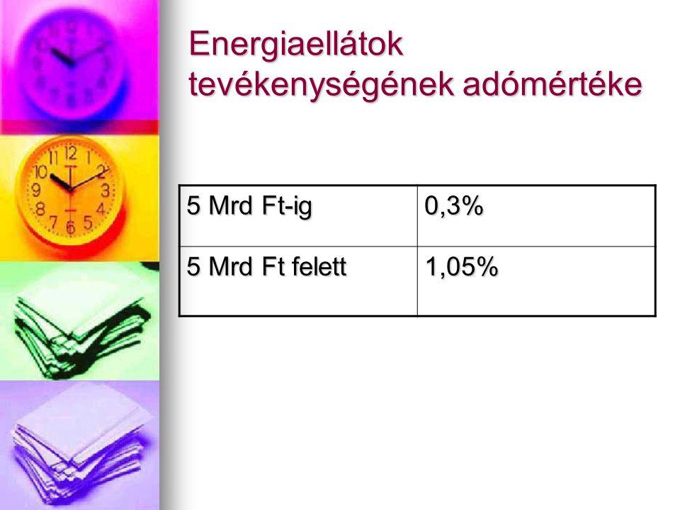 Energiaellátok tevékenységének adómértéke 5 Mrd Ft-ig 0,3% 5 Mrd Ft felett 1,05%