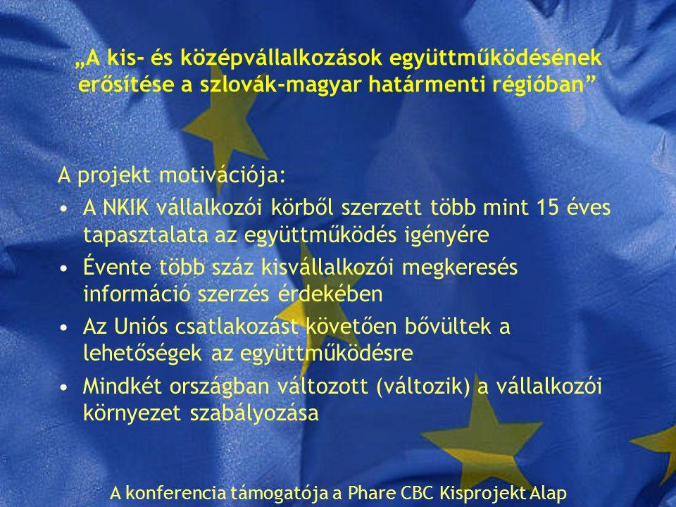 """""""A kis- és középvállalkozások együttműködésének erősítése a szlovák-magyar határmenti régióban A projekt motivációja: A NKIK vállalkozói körből szerzett több mint 15 éves tapasztalata az együttműködés igényére Évente több száz kisvállalkozói megkeresés információ szerzés érdekében Az Uniós csatlakozást követően bővültek a lehetőségek az együttműködésre Mindkét országban változott (változik) a vállalkozói környezet szabályozása A konferencia támogatója a Phare CBC Kisprojekt Alap"""