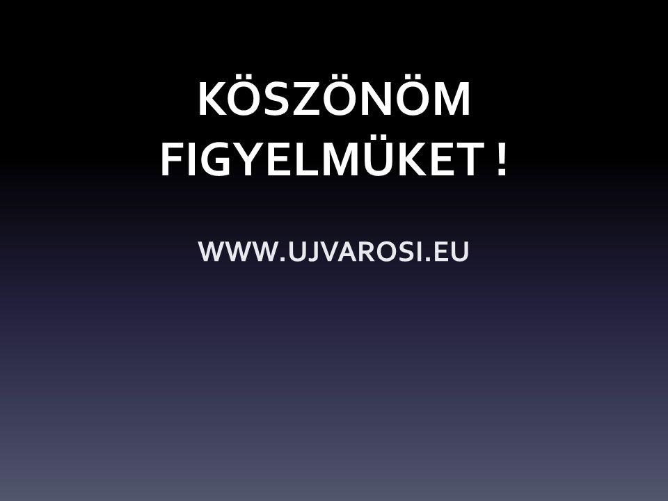 KÖSZÖNÖM FIGYELMÜKET ! WWW.UJVAROSI.EU