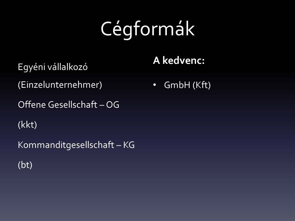 Cégformák Egyéni vállalkozó (Einzelunternehmer) Offene Gesellschaft – OG (kkt) Kommanditgesellschaft – KG (bt) A kedvenc: GmbH (Kft)