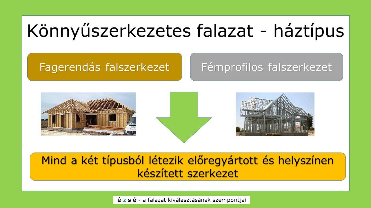 Könnyűszerkezetes falazat - háztípus Fagerendás falszerkezet Fémprofilos falszerkezet Mind a két típusból létezik előregyártott és helyszínen készítet