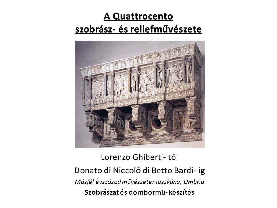 A Quattrocento szobrász- és reliefművészete Lorenzo Ghiberti- től Donato di Niccoló di Betto Bardi- ig Másfél évszázad művészete: Toszkána, Umbria Szobrászat és dombormű- készítés