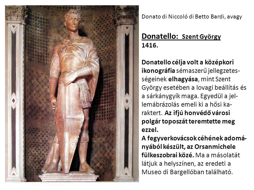 Donato di Niccoló di Betto Bardi, avagy Donatello: Szent György 1416. Donatello célja volt a középkori ikonográfia sémaszerű jellegzetes- ségeinek elh