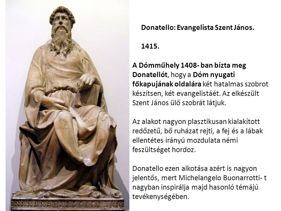 Donatello: Evangelista Szent János. 1415. A Dómműhely 1408- ban bízta meg Donatellót, hogy a Dóm nyugati főkapujának oldalára két hatalmas szobrot kés