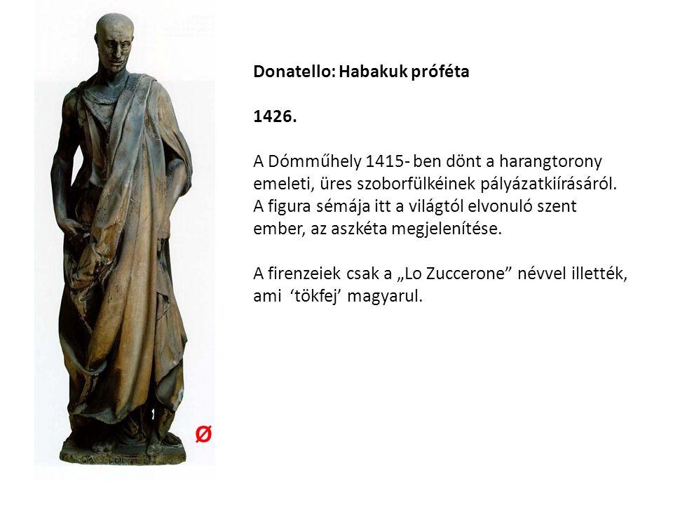 Donatello: Habakuk próféta 1426. A Dómműhely 1415- ben dönt a harangtorony emeleti, üres szoborfülkéinek pályázatkiírásáról. A figura sémája itt a vil