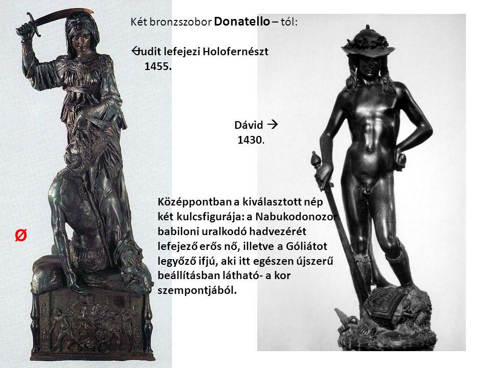 Két bronzszobor Donatello – tól:  Judit lefejezi Holofernészt 1455. Dávid  1430. Középpontban a kiválasztott nép két kulcsfigurája: a Nabukodonozor