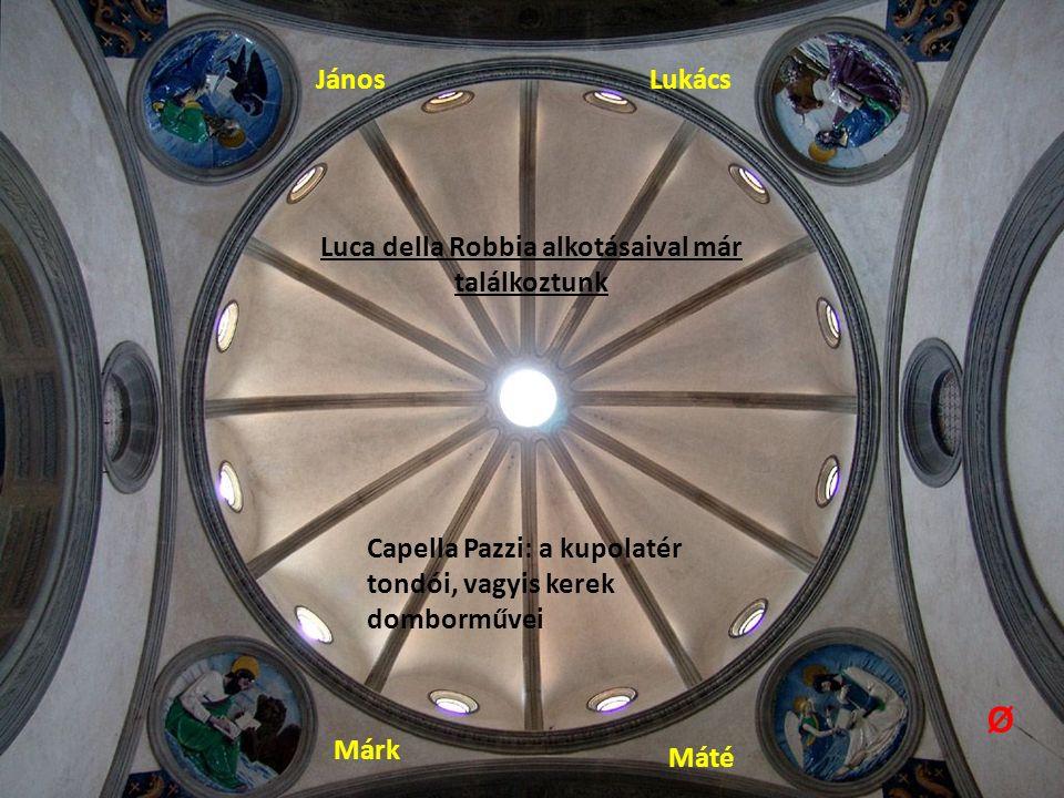 Capella Pazzi: a kupolatér tondói, vagyis kerek domborművei Márk Máté János Lukács Luca della Robbia alkotásaival már találkoztunk Ø