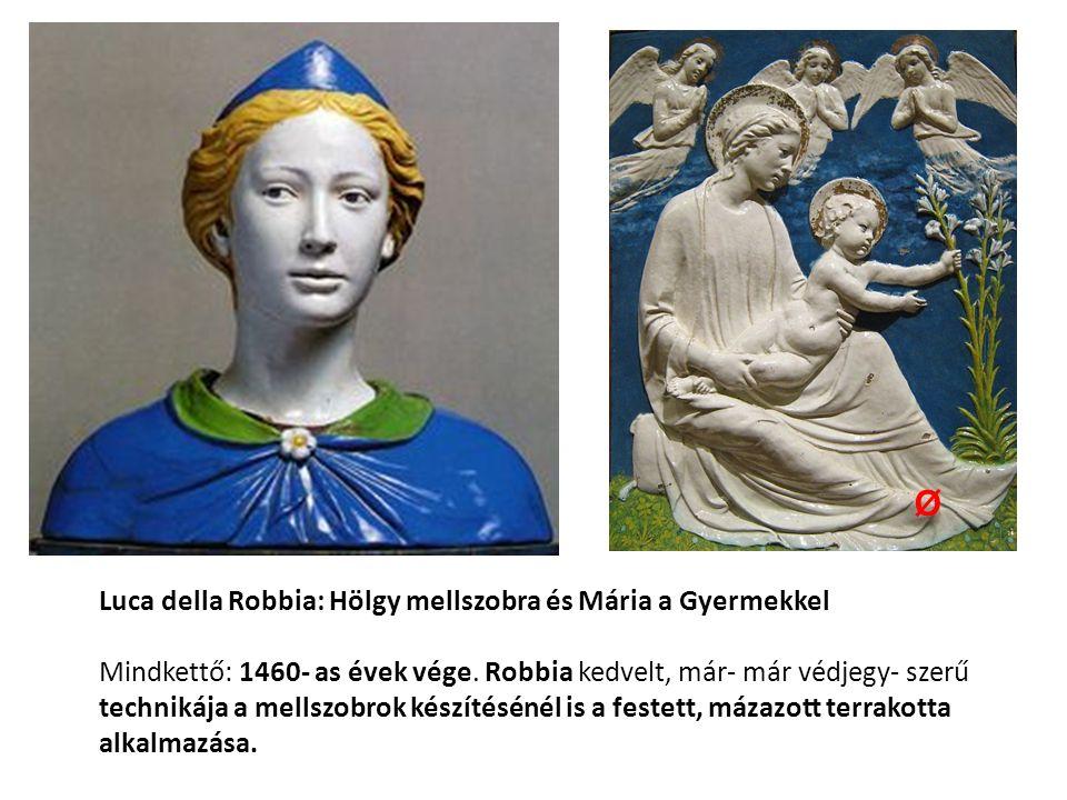 Luca della Robbia: Hölgy mellszobra és Mária a Gyermekkel Mindkettő: 1460- as évek vége. Robbia kedvelt, már- már védjegy- szerű technikája a mellszob