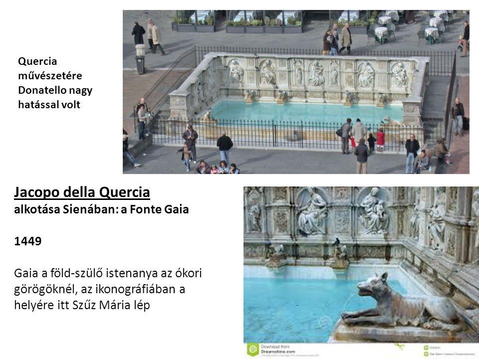 Jacopo della Quercia alkotása Sienában: a Fonte Gaia 1449 Gaia a föld-szülő istenanya az ókori görögöknél, az ikonográfiában a helyére itt Szűz Mária lép Quercia művészetére Donatello nagy hatással volt