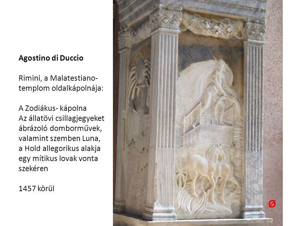 Agostino di Duccio Rimini, a Malatestiano- templom oldalkápolnája: A Zodiákus- kápolna Az állatövi csillagjegyeket ábrázoló domborművek, valamint szemben Luna, a Hold allegorikus alakja egy mítikus lovak vonta szekéren 1457 körül Ø