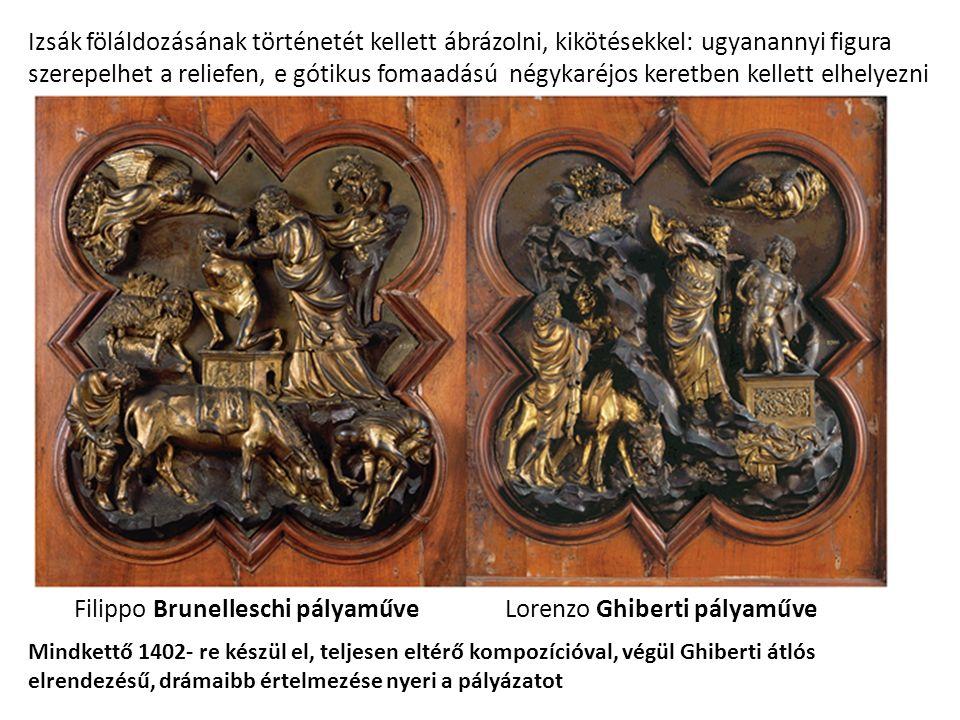 Filippo Brunelleschi pályaműveLorenzo Ghiberti pályaműve Izsák föláldozásának történetét kellett ábrázolni, kikötésekkel: ugyanannyi figura szerepelhet a reliefen, e gótikus fomaadású négykaréjos keretben kellett elhelyezni Mindkettő 1402- re készül el, teljesen eltérő kompozícióval, végül Ghiberti átlós elrendezésű, drámaibb értelmezése nyeri a pályázatot