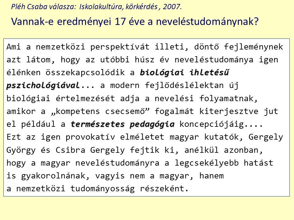 Pléh Csaba válasza: Iskolakultúra, körkérdés, 2007. Vannak-e eredményei 17 éve a neveléstudománynak? biológiai ihletésű pszichológiával természetes pe