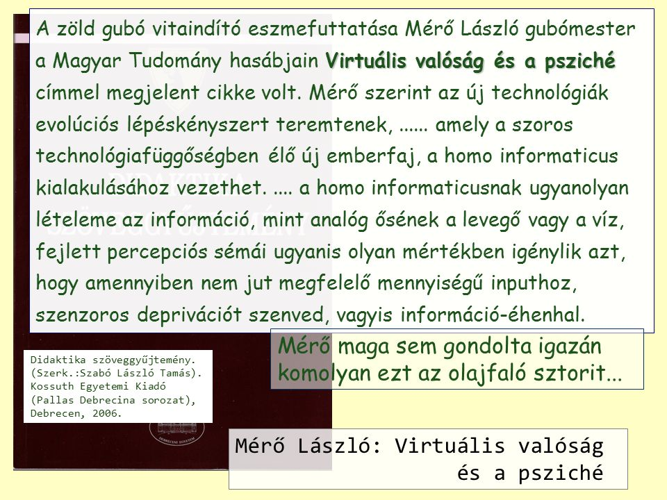 EPIZODIKUS MIMETIKUS MITIKUS TEORETIKUS Gutenberg Hálózati Kognitív evolúció Biológiai evolúció Kulturális evolúció Technikai evolúció Modern elme preszimbolikus kogníció szimbolikus kogníció Mimézis : a test kommunikációs eszközként használata Nyelv : nyitott, megosztott virtuális valóság, absztrakció Külső memória eszközök: szimbólumkezelő technológiák eszközökkel támogatott kogníció IKT : képernyők, szenzorok, adatbázisok, hálózatok automatikus, gépi kogníció, MI?
