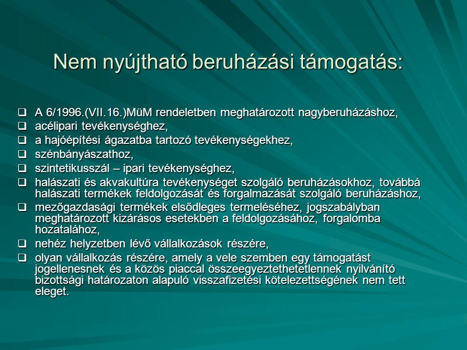 Nem nyújtható beruházási támogatás:  A 6/1996.(VII.16.)MüM rendeletben meghatározott nagyberuházáshoz,  acélipari tevékenységhez,  a hajóépítési ágazatba tartozó tevékenységekhez,  szénbányászathoz,  szintetikusszál – ipari tevékenységhez,  halászati és akvakultúra tevékenységet szolgáló beruházásokhoz, továbbá halászati termékek feldolgozását és forgalmazását szolgáló beruházáshoz,  mezőgazdasági termékek elsődleges termeléséhez, jogszabályban meghatározott kizárásos esetekben a feldolgozásához, forgalomba hozatalához,  nehéz helyzetben lévő vállalkozások részére,  olyan vállalkozás részére, amely a vele szemben egy támogatást jogellenesnek és a közös piaccal összeegyeztethetetlennek nyilvánító bizottsági határozaton alapuló visszafizetési kötelezettségének nem tett eleget.